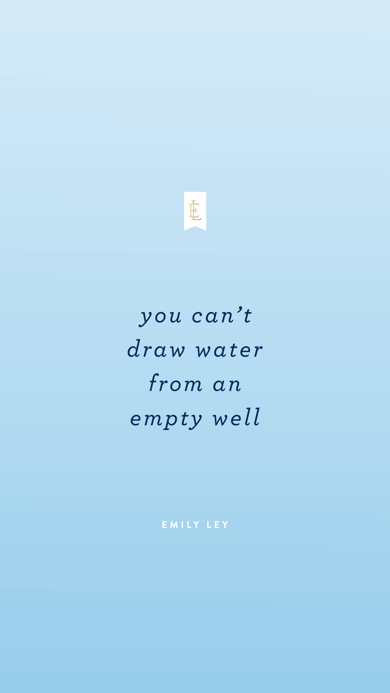 You can't draw water from an empty well. - Emily Ley